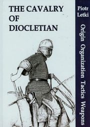 The Cavalry of Diocletian Origin Organization Tactics Weapons, Letki Piotr