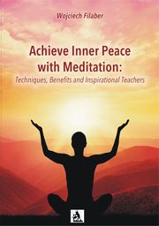 Achieve Inner Peace with Meditation: Techniques, Benefits and Inspirational Teachers, Wojciech Filaber